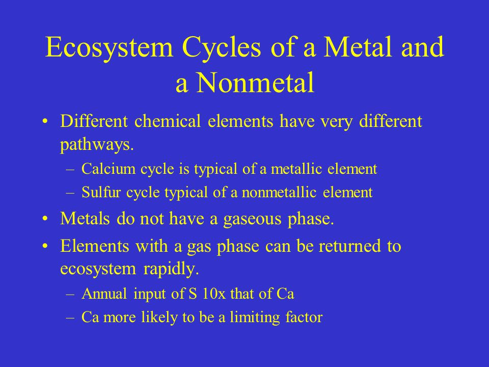 Ecosystem Cycles of a Metal and a Nonmetal Different chemical elements have very different pathways. –Calcium cycle is typical of a metallic element –