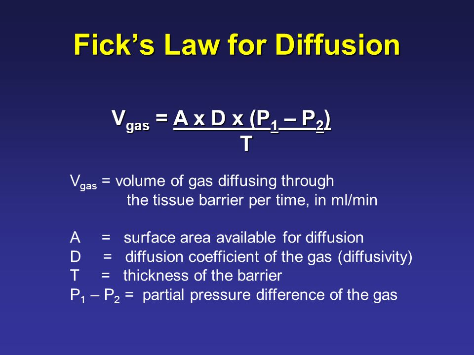 Fick's Law for Diffusion V gas = A x D x (P 1 – P 2 ) T V gas = volume of gas diffusing through the tissue barrier per time, in ml/min A = surface area available for diffusion D = diffusion coefficient of the gas (diffusivity) T = thickness of the barrier P 1 – P 2 = partial pressure difference of the gas