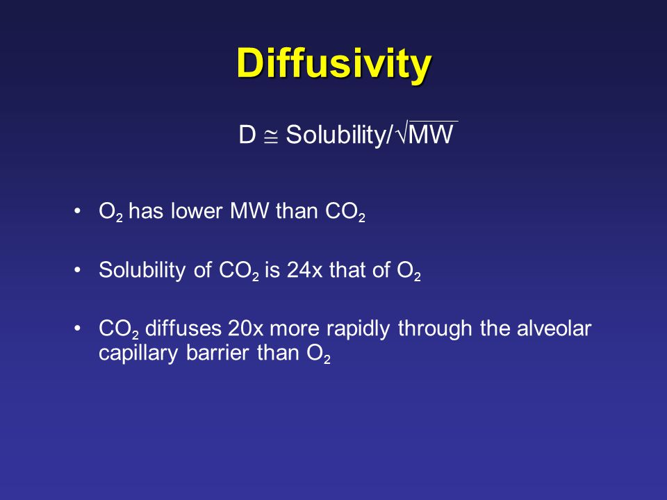 Diffusivity O 2 has lower MW than CO 2 Solubility of CO 2 is 24x that of O 2 CO 2 diffuses 20x more rapidly through the alveolar capillary barrier than O 2 D  Solubility/  MW