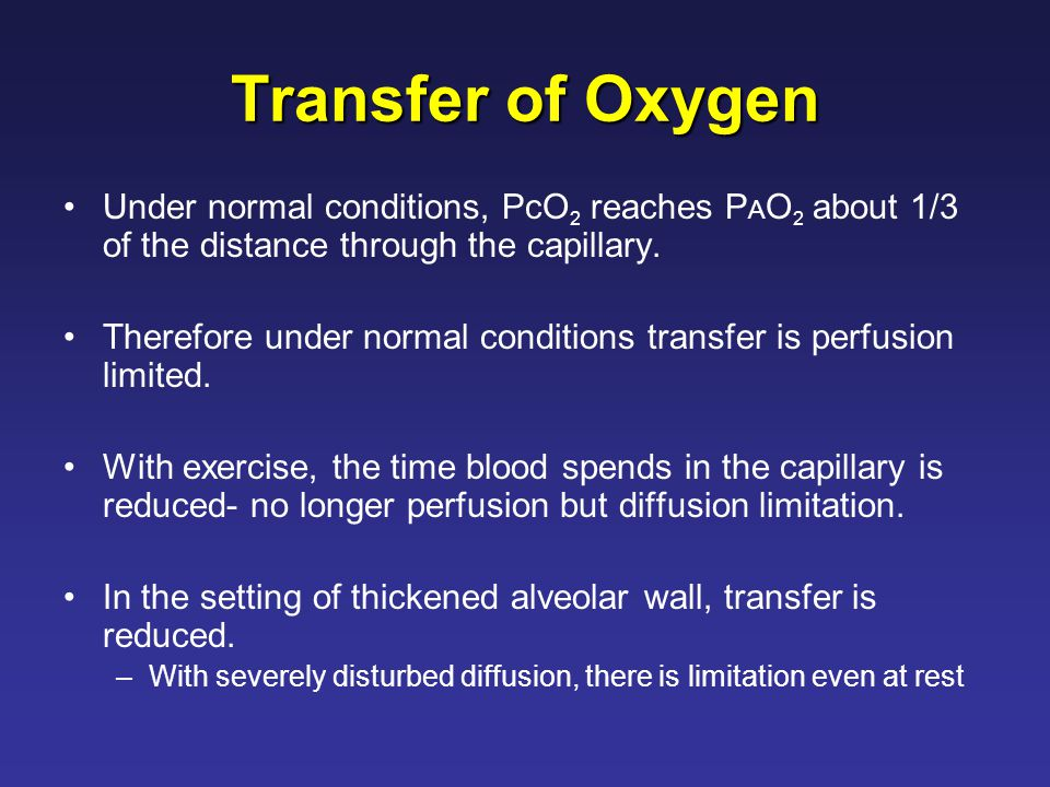 Transfer of Oxygen Under normal conditions, PcO 2 reaches P A O 2 about 1/3 of the distance through the capillary.