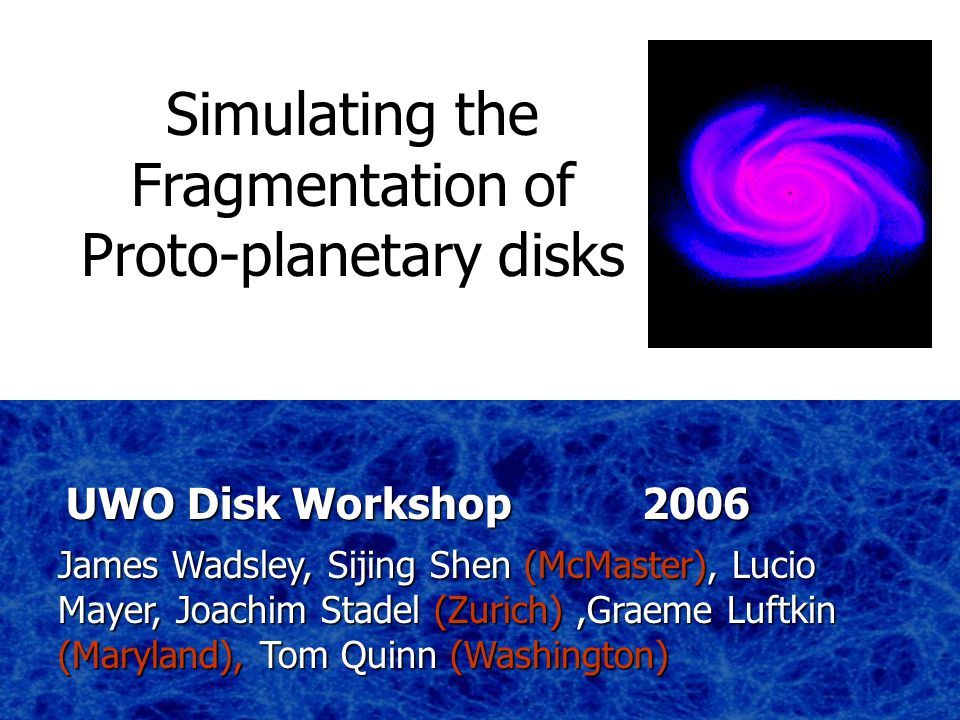 James Wadsley, Sijing Shen (McMaster), Lucio Mayer, Joachim Stadel (Zurich),Graeme Luftkin (Maryland), Tom Quinn (Washington) UWO Disk Workshop 2006 Simulating the Fragmentation of Proto-planetary disks