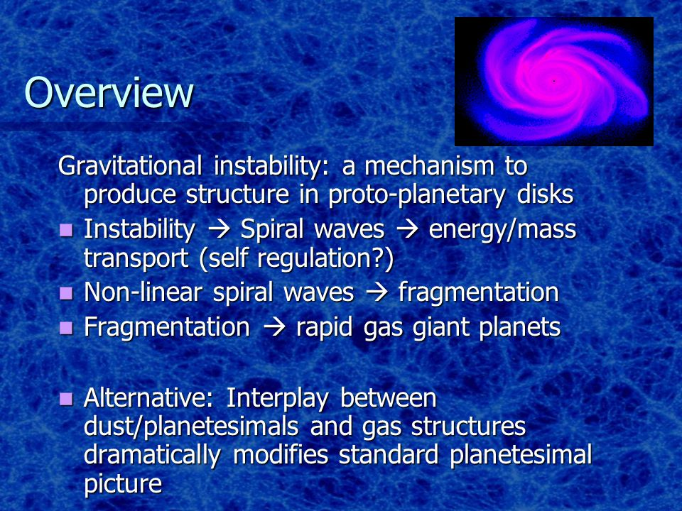 Overview Gravitational instability: a mechanism to produce structure in proto-planetary disks Instability  Spiral waves  energy/mass transport (self regulation ) Instability  Spiral waves  energy/mass transport (self regulation ) Non-linear spiral waves  fragmentation Non-linear spiral waves  fragmentation Fragmentation  rapid gas giant planets Fragmentation  rapid gas giant planets Alternative: Interplay between dust/planetesimals and gas structures dramatically modifies standard planetesimal picture Alternative: Interplay between dust/planetesimals and gas structures dramatically modifies standard planetesimal picture