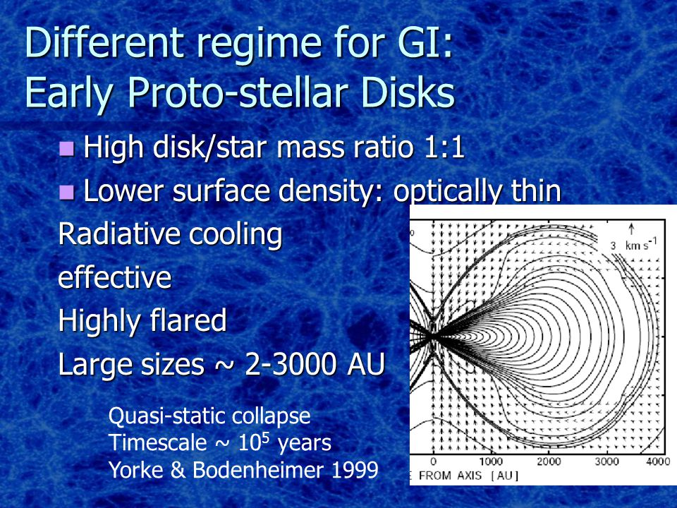 Different regime for GI: Early Proto-stellar Disks High disk/star mass ratio 1:1 High disk/star mass ratio 1:1 Lower surface density: optically thin Lower surface density: optically thin Radiative cooling effective Highly flared Large sizes ~ 2-3000 AU Quasi-static collapse Timescale ~ 10 5 years Yorke & Bodenheimer 1999