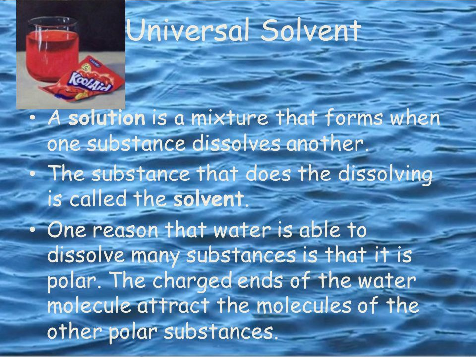 Universal Solvent A solution is a mixture that forms when one substance dissolves another.