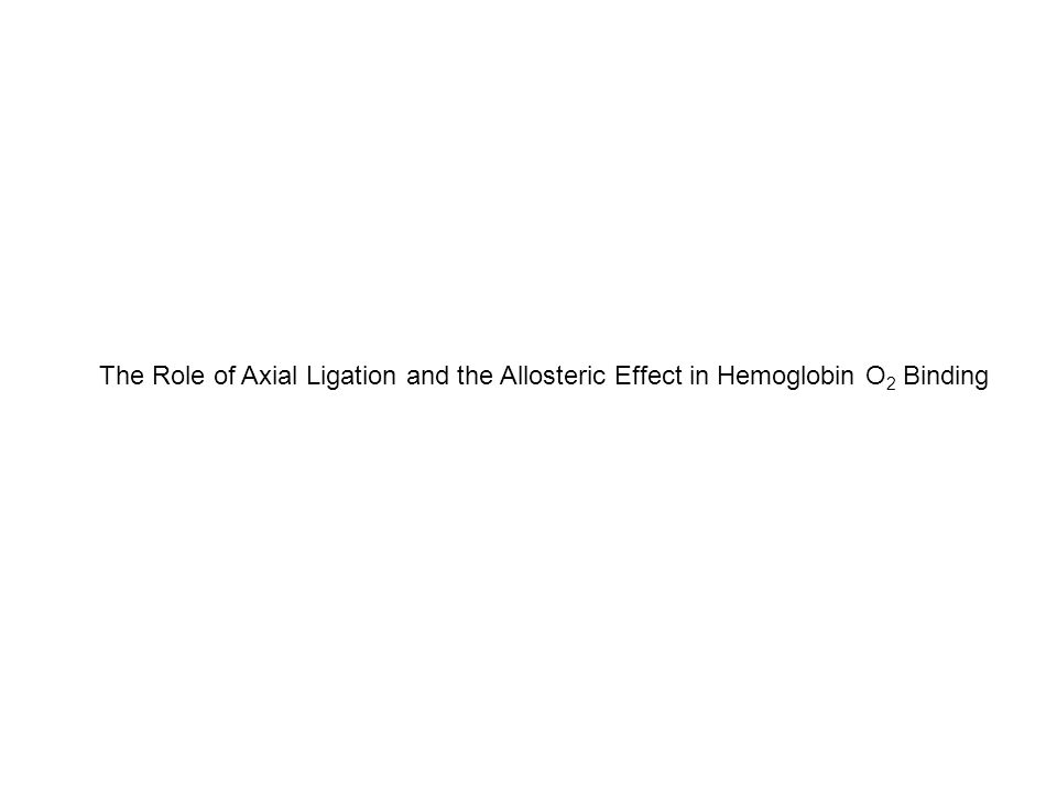 The Role of Axial Ligation and the Allosteric Effect in Hemoglobin O 2 Binding