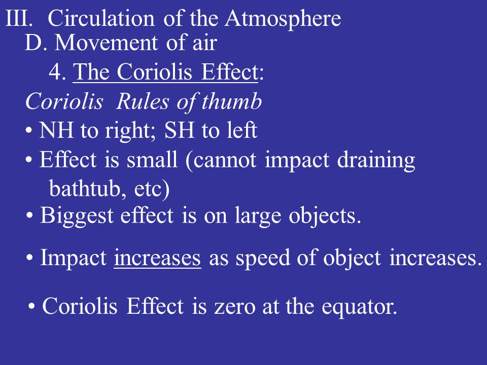 III. Circulation of the Atmosphere D. Movement of air 4. The Coriolis Effect: Coriolis Rules of thumb NH to right; SH to left Effect is small (cannot