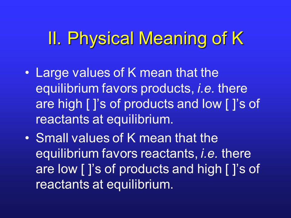 II. Physical Meaning of K Large values of K mean that the equilibrium favors products, i.e.