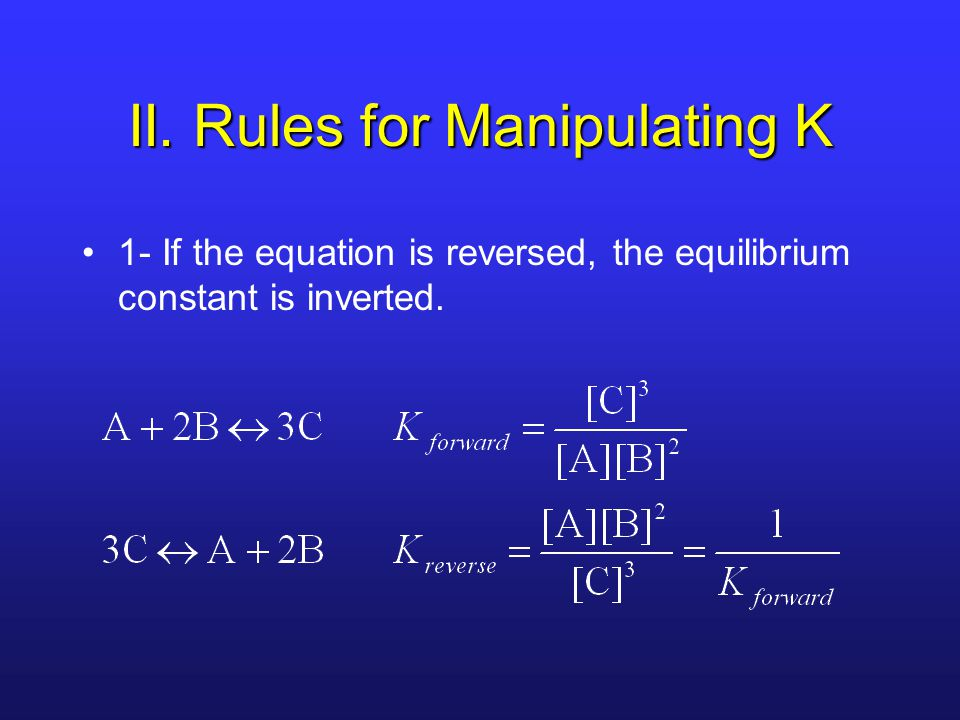 II. Rules for Manipulating K 1- If the equation is reversed, the equilibrium constant is inverted.