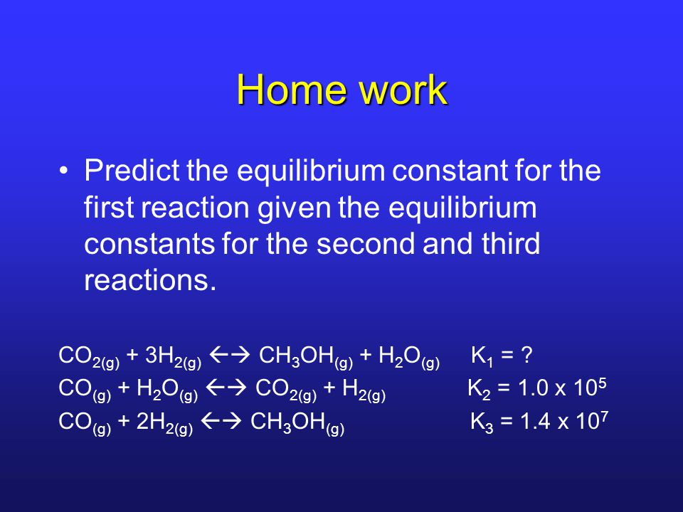 Home work Predict the equilibrium constant for the first reaction given the equilibrium constants for the second and third reactions.