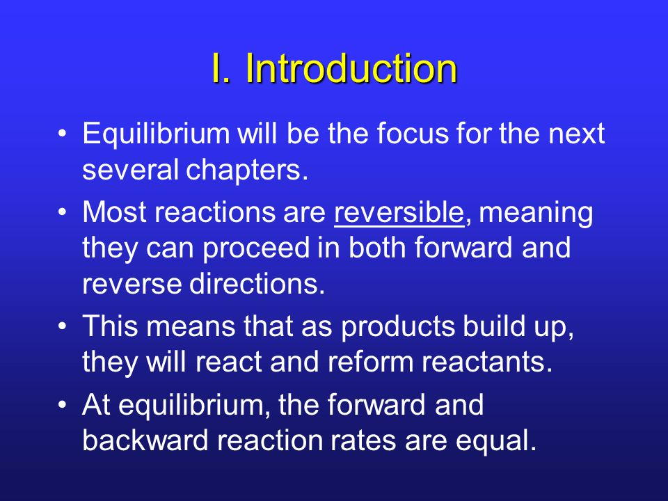 I. Introduction Equilibrium will be the focus for the next several chapters. Most reactions are reversible, meaning they can proceed in both forward a