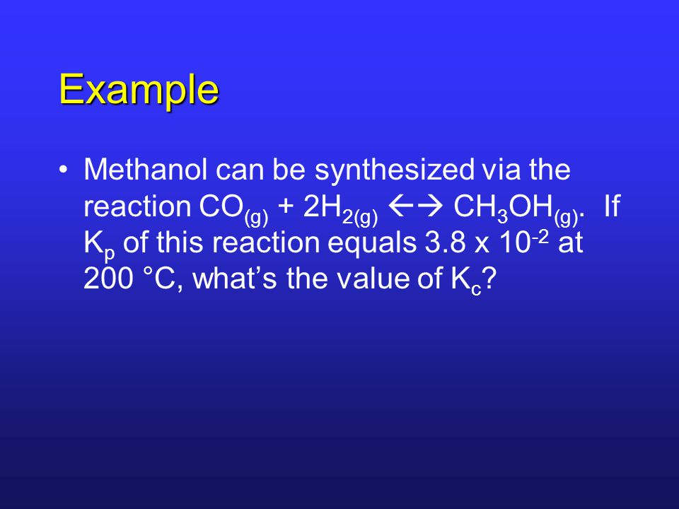 Example Methanol can be synthesized via the reaction CO (g) + 2H 2(g)  CH 3 OH (g).