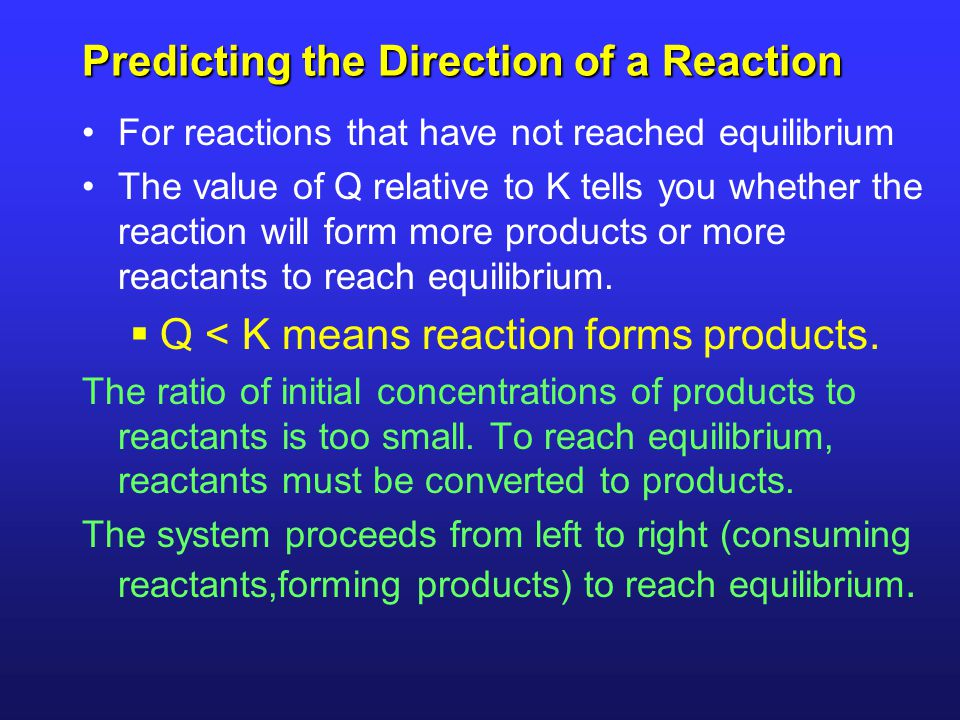 Predicting the Direction of a Reaction For reactions that have not reached equilibrium The value of Q relative to K tells you whether the reaction wil