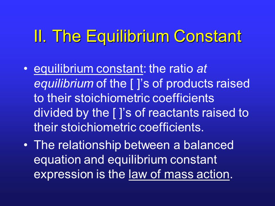 II. The Equilibrium Constant equilibrium constant: the ratio at equilibrium of the [ ]'s of products raised to their stoichiometric coefficients divid
