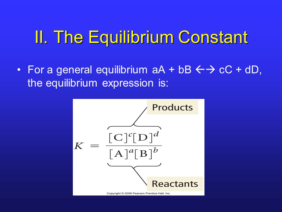 II. The Equilibrium Constant For a general equilibrium aA + bB  cC + dD, the equilibrium expression is: