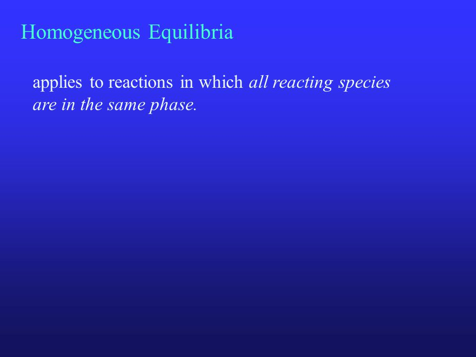 Homogeneous Equilibria applies to reactions in which all reacting species are in the same phase.