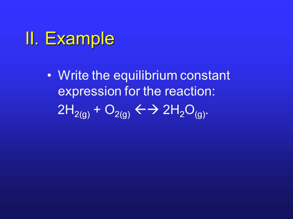 II. Example Write the equilibrium constant expression for the reaction: 2H 2(g) + O 2(g)  2H 2 O (g).