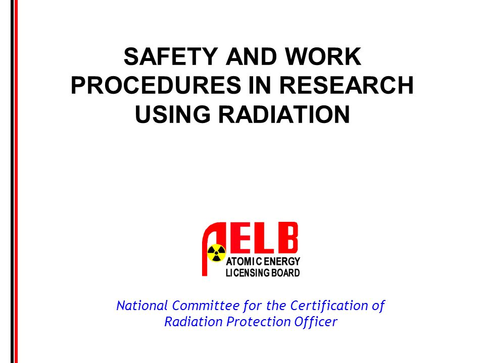 National Committee for the Certification of Radiation Protection Officer Contents Introduction Types and Characteristic of Radiation Sources Radiation Hazard Facility Planning Classification of Work Areas Work Procedures for Unsealed Sources Procedure in Working with Sealed Sources Safety Equipment Transportation Treatment and Disposal of Waste Monitoring