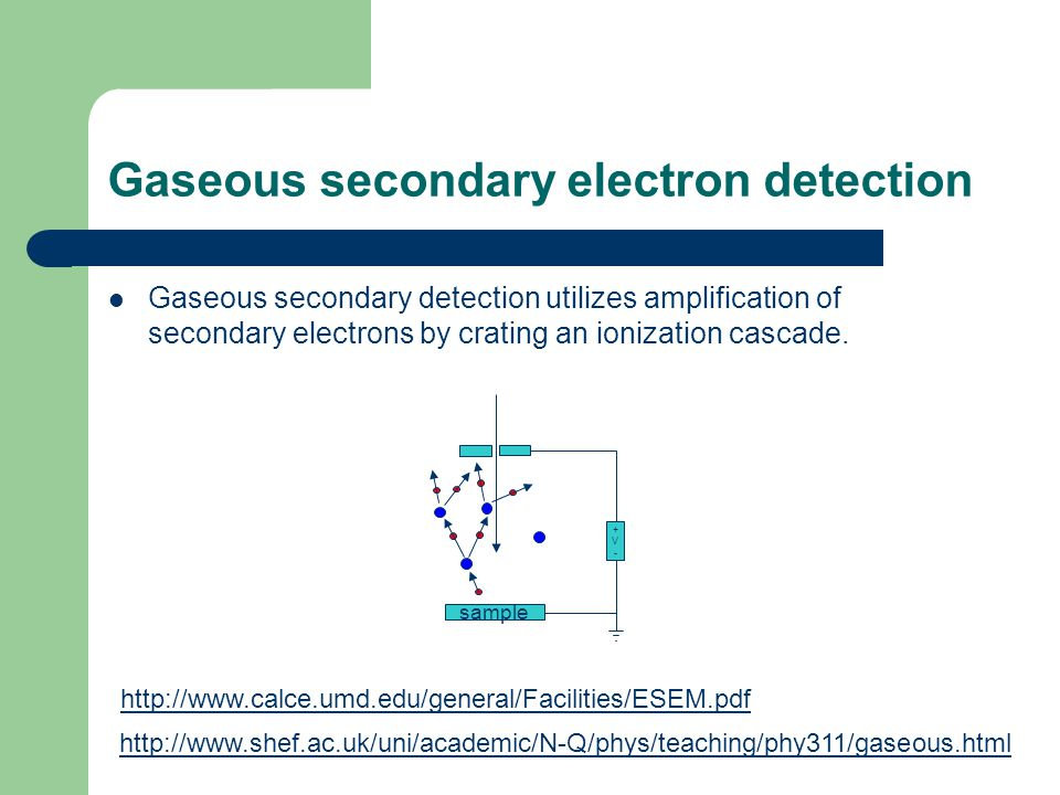 Gaseous secondary electron detection Gaseous secondary detection utilizes amplification of secondary electrons by crating an ionization cascade.