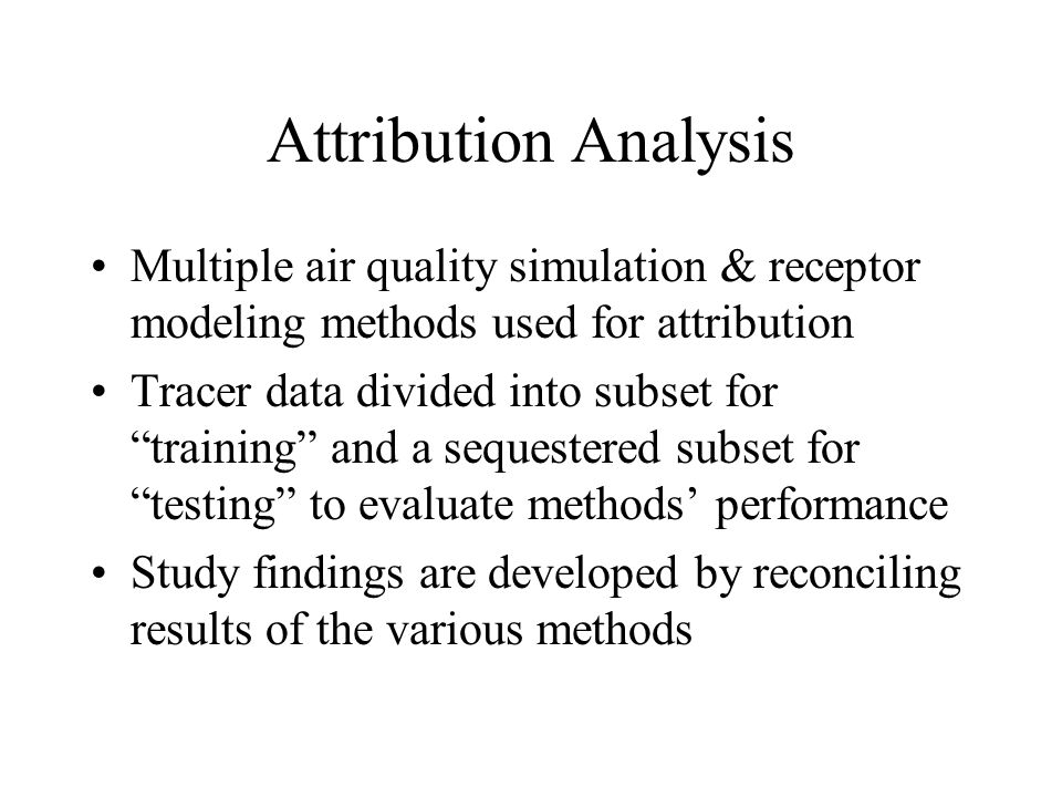 Attribution Analysis Multiple air quality simulation & receptor modeling methods used for attribution Tracer data divided into subset for training and a sequestered subset for testing to evaluate methods' performance Study findings are developed by reconciling results of the various methods