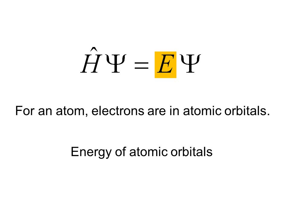 Energy of atomic orbitals For an atom, electrons are in atomic orbitals.