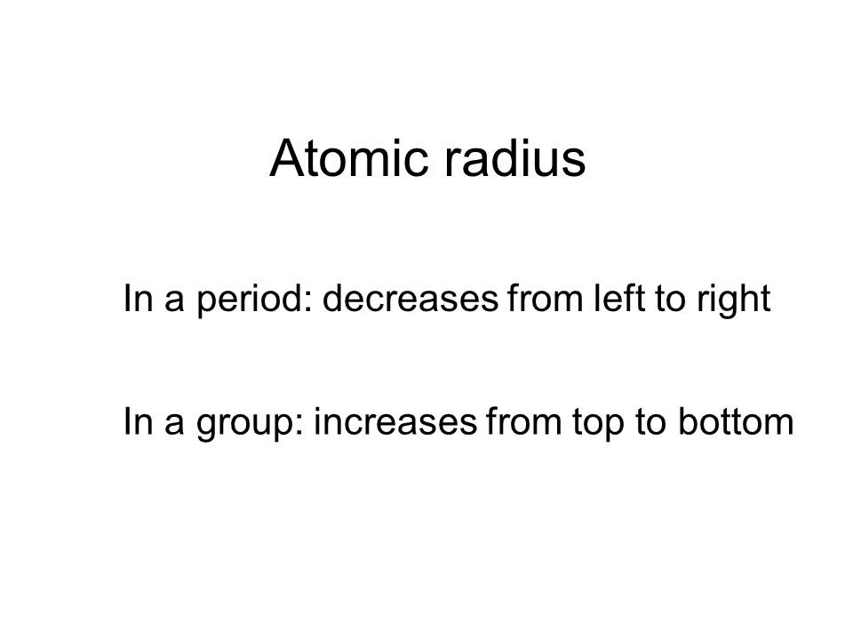 Atomic radius In a period: decreases from left to right In a group: increases from top to bottom
