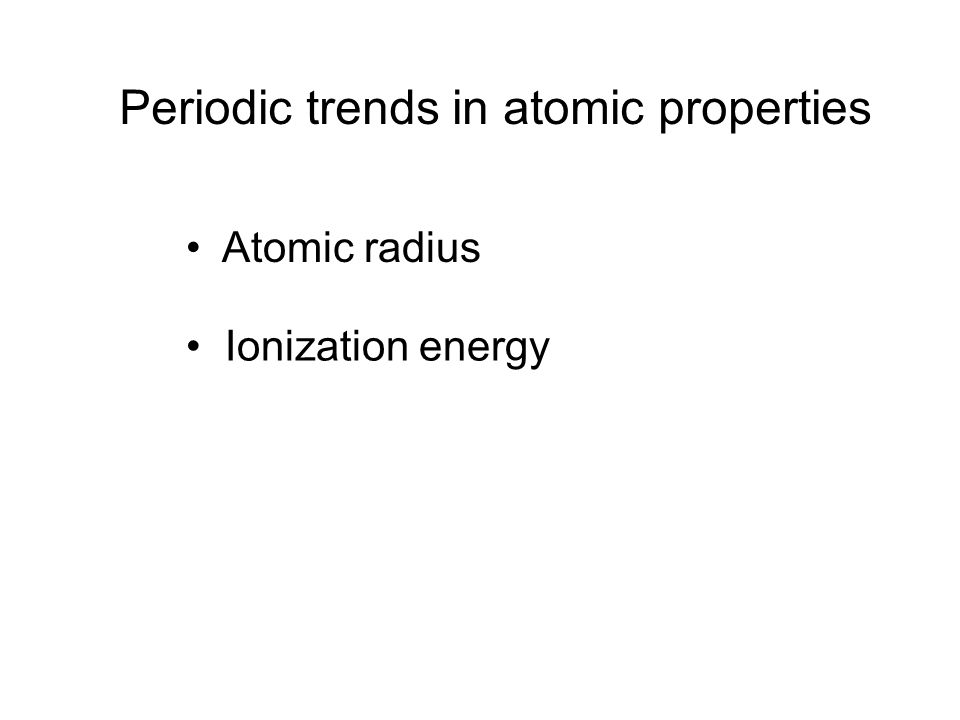 Periodic trends in atomic properties Atomic radius Ionization energy