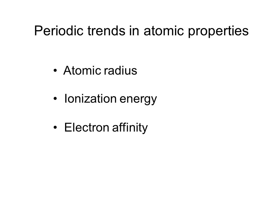 Periodic trends in atomic properties Atomic radius Ionization energy Electron affinity