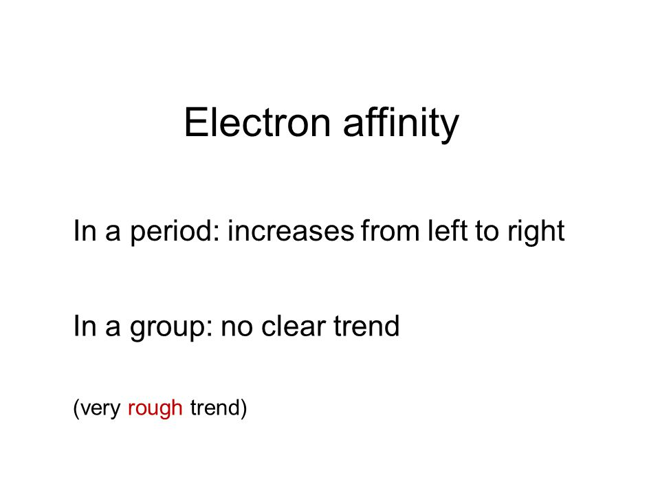 Electron affinity In a period: increases from left to right In a group: no clear trend (very rough trend)