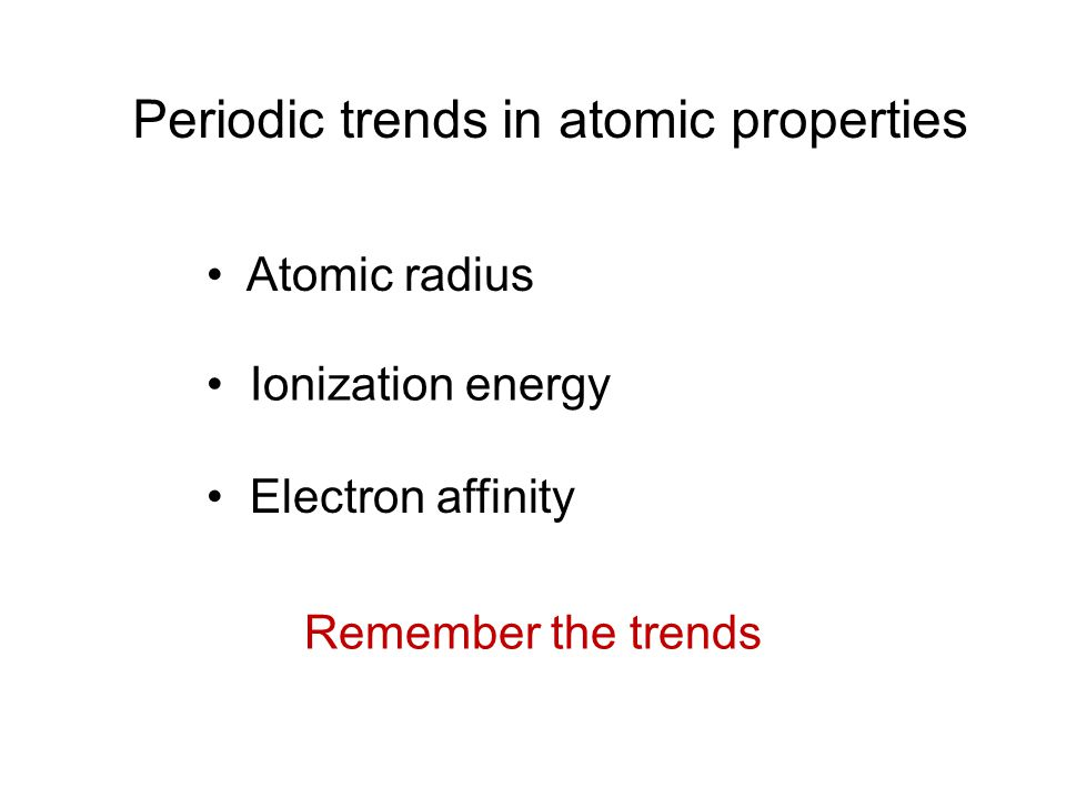 Periodic trends in atomic properties Atomic radius Ionization energy Electron affinity Remember the trends