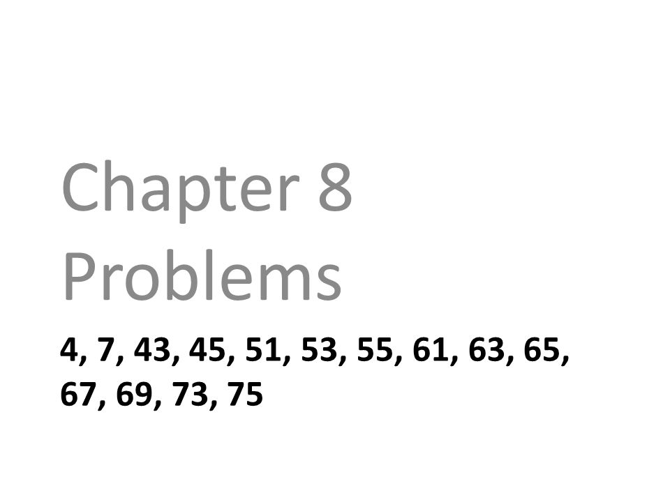 4, 7, 43, 45, 51, 53, 55, 61, 63, 65, 67, 69, 73, 75 Chapter 8 Problems