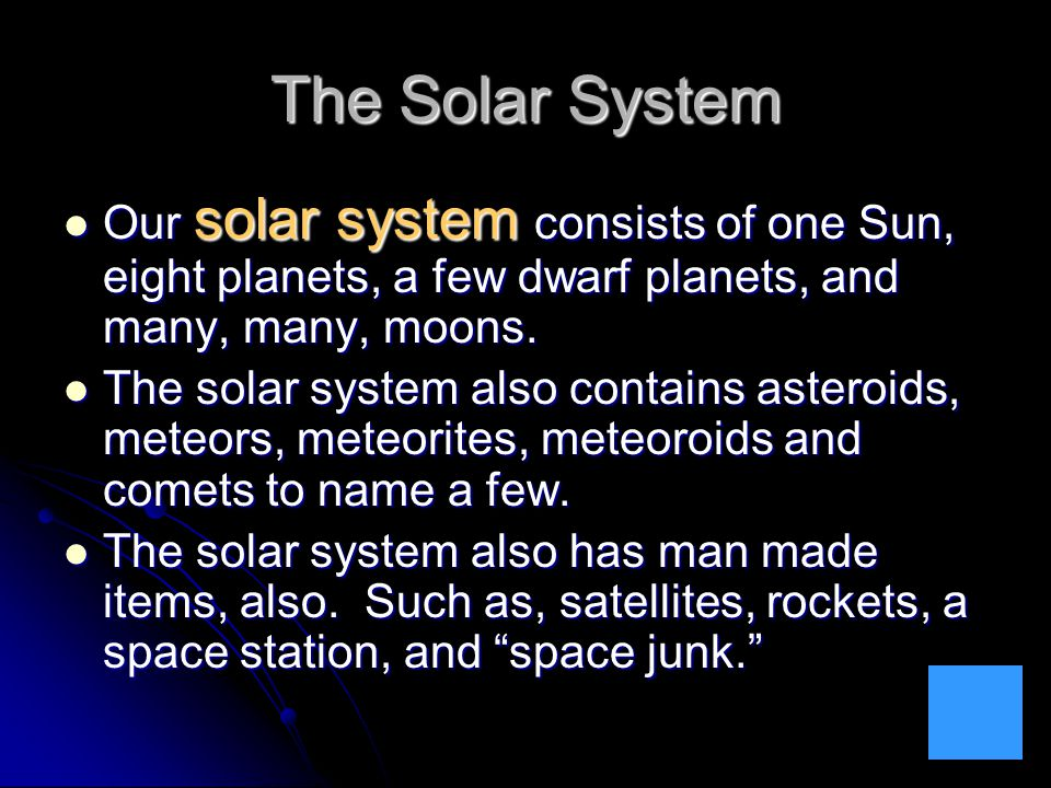 The Solar System Our solar system consists of one Sun, eight planets, a few dwarf planets, and many, many, moons. Our solar system consists of one Sun