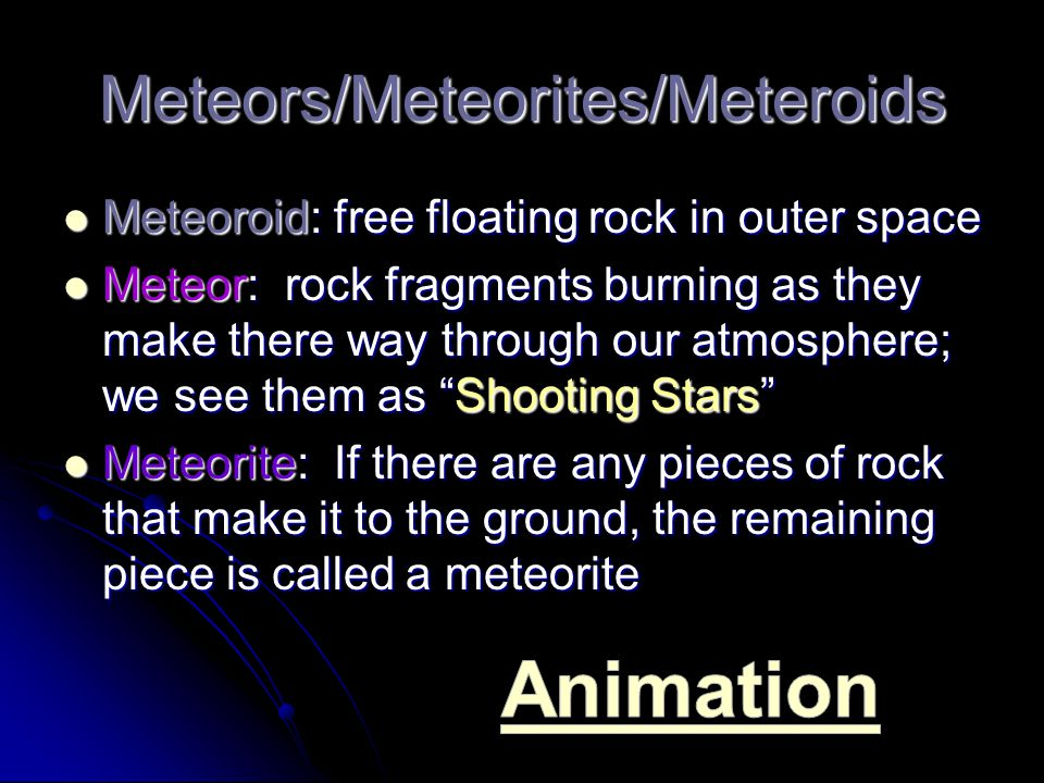 Meteors/Meteorites/Meteroids Meteoroid: free floating rock in outer space Meteoroid: free floating rock in outer space Meteor: rock fragments burning as they make there way through our atmosphere; we see them as Shooting Stars Meteor: rock fragments burning as they make there way through our atmosphere; we see them as Shooting Stars Meteorite: If there are any pieces of rock that make it to the ground, the remaining piece is called a meteorite Meteorite: If there are any pieces of rock that make it to the ground, the remaining piece is called a meteorite