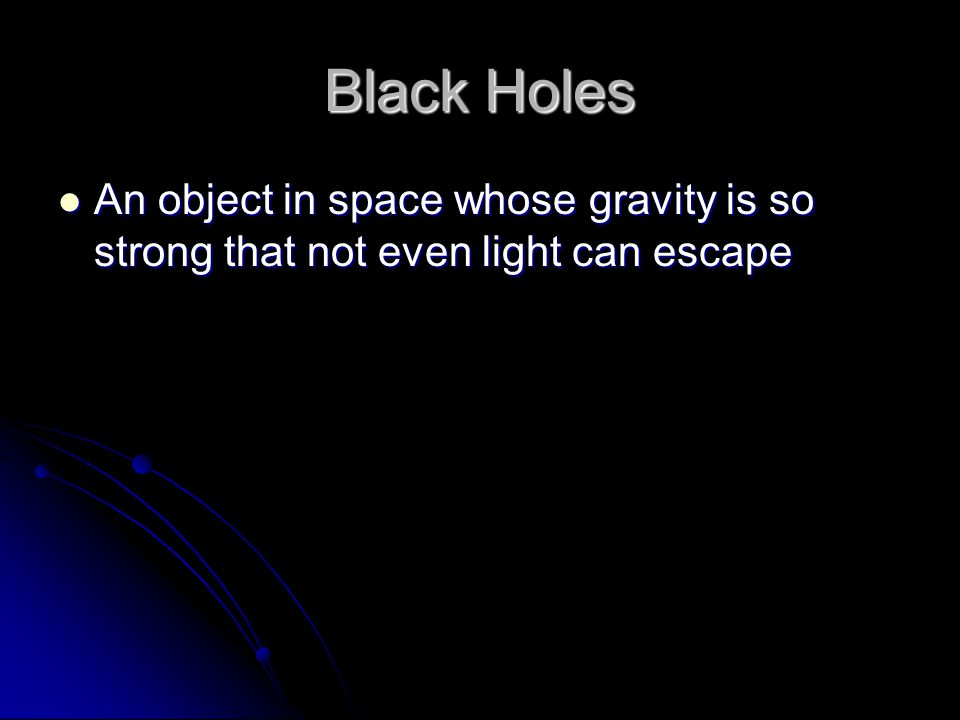 Black Holes An object in space whose gravity is so strong that not even light can escape An object in space whose gravity is so strong that not even l