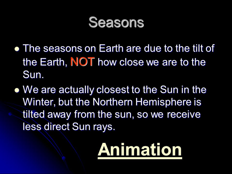 Seasons The seasons on Earth are due to the tilt of the Earth, NOT how close we are to the Sun. The seasons on Earth are due to the tilt of the Earth,