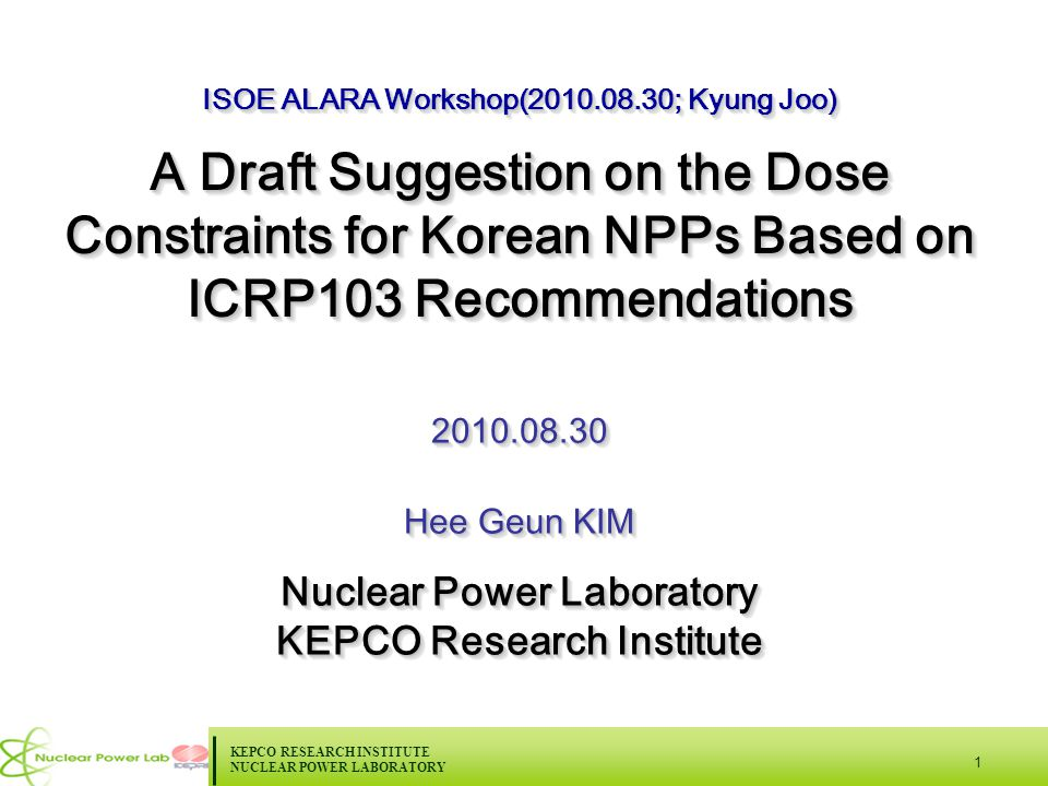 KEPCO RESEARCH INSTITUTE NUCLEAR POWER LABORATORY 1 ISOE ALARA Workshop(2010.08.30; Kyung Joo) A Draft Suggestion on the Dose Constraints for Korean NPPs Based on ICRP103 Recommendations ISOE ALARA Workshop(2010.08.30; Kyung Joo) A Draft Suggestion on the Dose Constraints for Korean NPPs Based on ICRP103 Recommendations 2010.08.30 Hee Geun KIM Nuclear Power Laboratory KEPCO Research Institute 2010.08.30 Hee Geun KIM Nuclear Power Laboratory KEPCO Research Institute