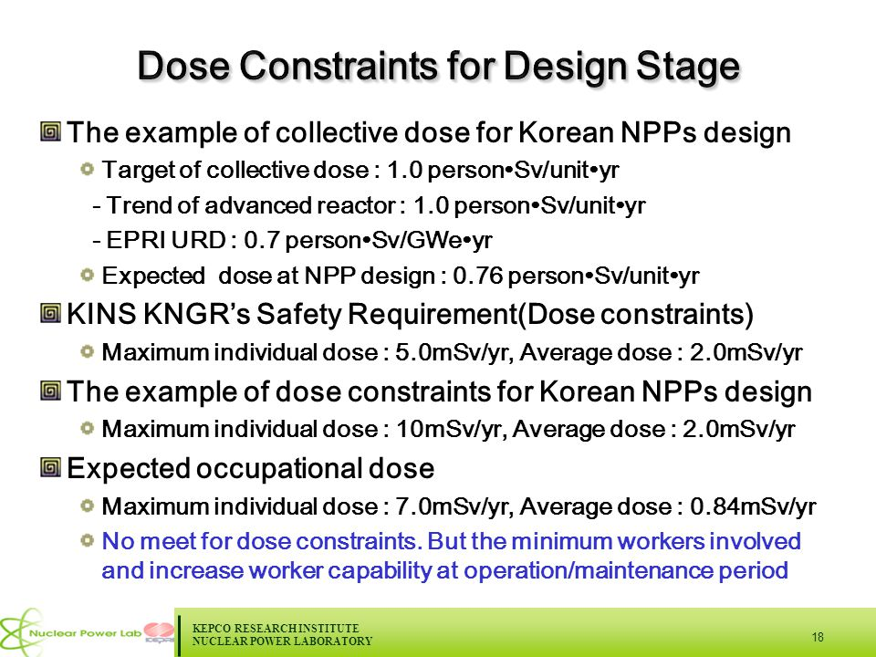 KEPCO RESEARCH INSTITUTE NUCLEAR POWER LABORATORY 18 The example of collective dose for Korean NPPs design Target of collective dose : 1.0 person∙Sv/unit∙yr - Trend of advanced reactor : 1.0 person∙Sv/unit∙yr - EPRI URD : 0.7 person∙Sv/GWe∙yr Expected dose at NPP design : 0.76 person∙Sv/unit∙yr KINS KNGR's Safety Requirement(Dose constraints) Maximum individual dose : 5.0mSv/yr, Average dose : 2.0mSv/yr The example of dose constraints for Korean NPPs design Maximum individual dose : 10mSv/yr, Average dose : 2.0mSv/yr Expected occupational dose Maximum individual dose : 7.0mSv/yr, Average dose : 0.84mSv/yr No meet for dose constraints.