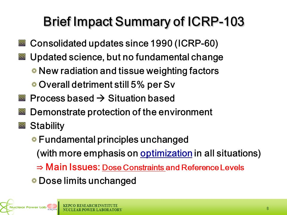 KEPCO RESEARCH INSTITUTE NUCLEAR POWER LABORATORY 8 Consolidated updates since 1990 (ICRP-60) Updated science, but no fundamental change New radiation and tissue weighting factors Overall detriment still 5% per Sv Process based  Situation based Demonstrate protection of the environment Stability Fundamental principles unchanged (with more emphasis on optimization in all situations) ⇒ Main Issues: Dose Constraints and Reference Levels Dose limits unchanged