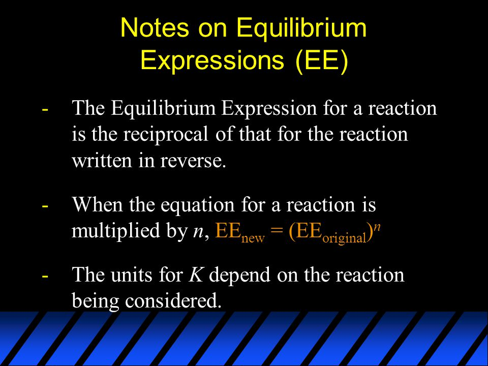 Notes on Equilibrium Expressions (EE) -The Equilibrium Expression for a reaction is the reciprocal of that for the reaction written in reverse.