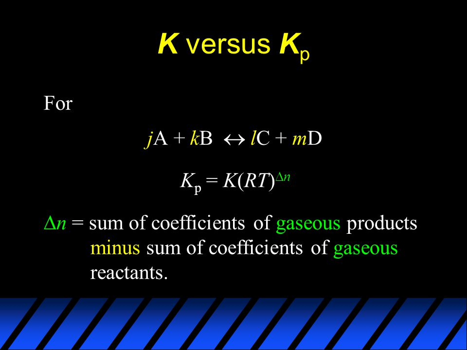 K versus K p For jA + kB  lC + mD K p = K(RT)  n  n = sum of coefficients of gaseous products minus sum of coefficients of gaseous reactants.