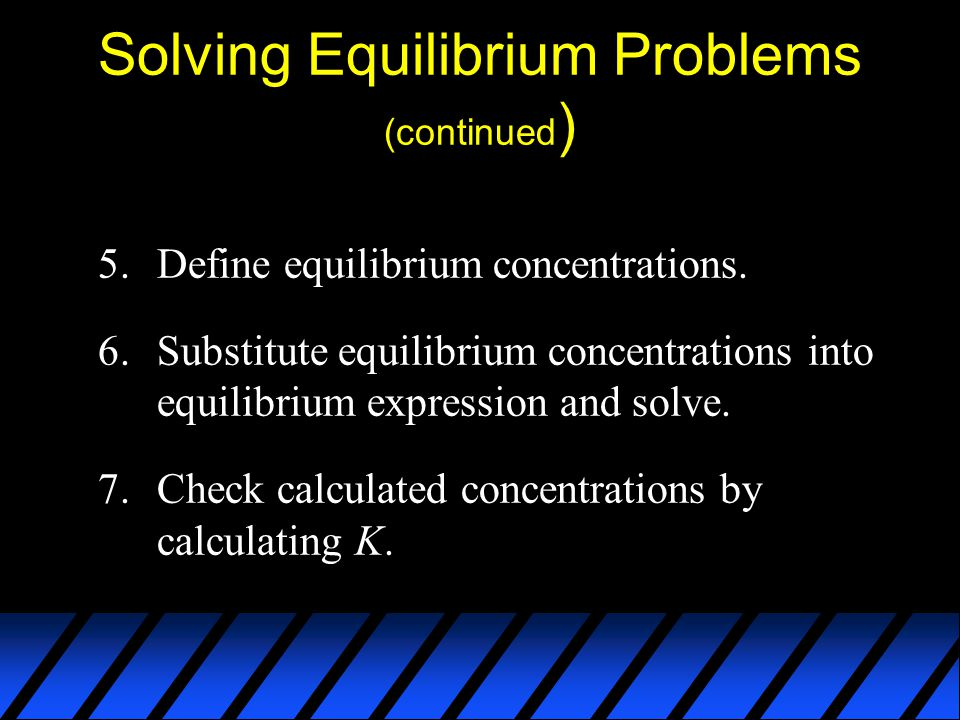 Solving Equilibrium Problems (continued ) 5.Define equilibrium concentrations.