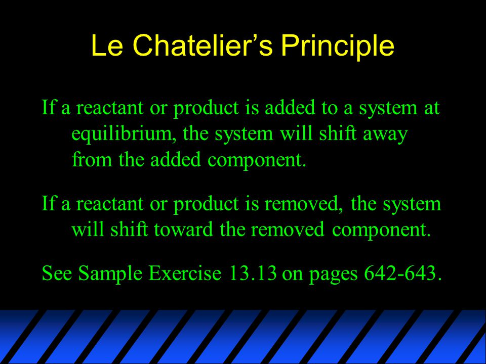 Le Chatelier's Principle If a reactant or product is added to a system at equilibrium, the system will shift away from the added component.