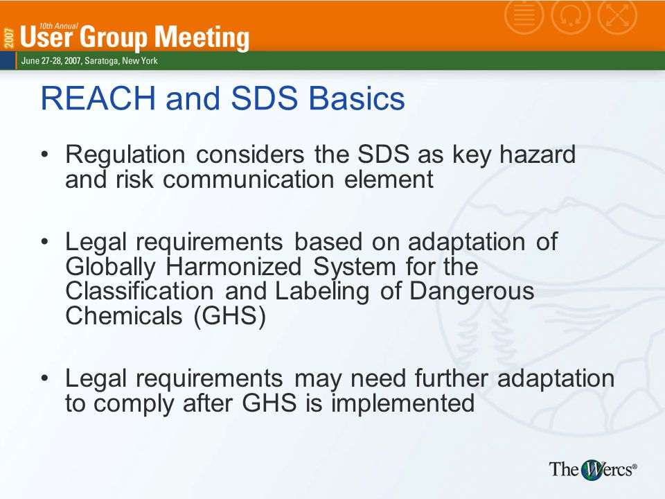 REACH and SDS Basics Regulation considers the SDS as key hazard and risk communication element Legal requirements based on adaptation of Globally Harmonized System for the Classification and Labeling of Dangerous Chemicals (GHS) Legal requirements may need further adaptation to comply after GHS is implemented