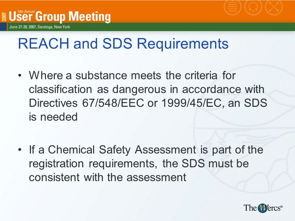 REACH and SDS Requirements Where a substance meets the criteria for classification as dangerous in accordance with Directives 67/548/EEC or 1999/45/EC, an SDS is needed If a Chemical Safety Assessment is part of the registration requirements, the SDS must be consistent with the assessment