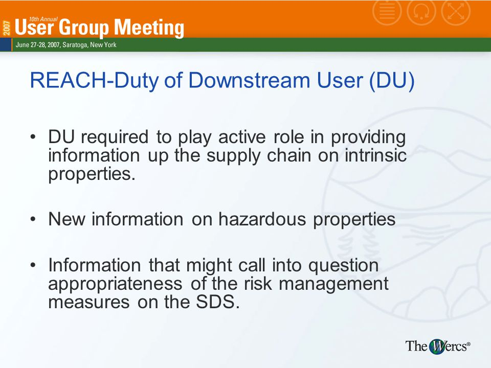 REACH-Duty of Downstream User (DU) DU required to play active role in providing information up the supply chain on intrinsic properties.