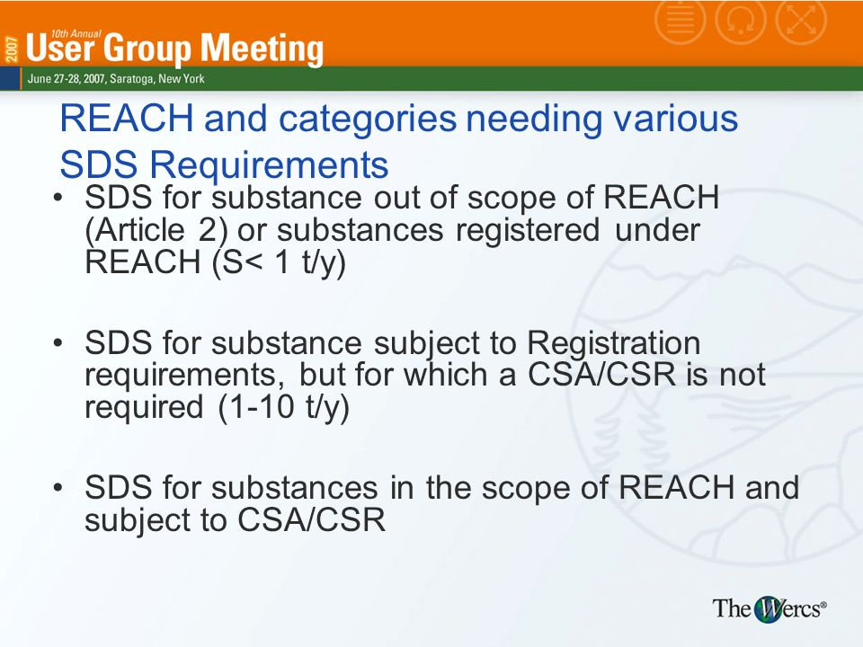 REACH and categories needing various SDS Requirements SDS for substance out of scope of REACH (Article 2) or substances registered under REACH (S< 1 t/y) SDS for substance subject to Registration requirements, but for which a CSA/CSR is not required (1-10 t/y) SDS for substances in the scope of REACH and subject to CSA/CSR