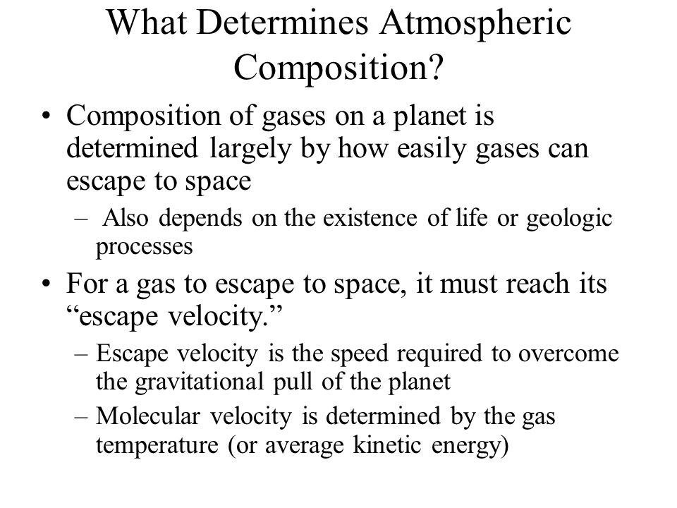 What Determines Atmospheric Composition? Composition of gases on a planet is determined largely by how easily gases can escape to space – Also depends