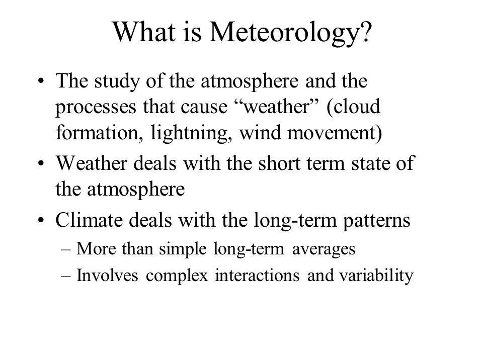 """What is Meteorology? The study of the atmosphere and the processes that cause """"weather"""" (cloud formation, lightning, wind movement) Weather deals with"""