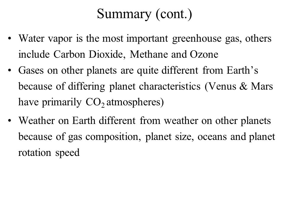 Summary (cont.) Water vapor is the most important greenhouse gas, others include Carbon Dioxide, Methane and Ozone Gases on other planets are quite di