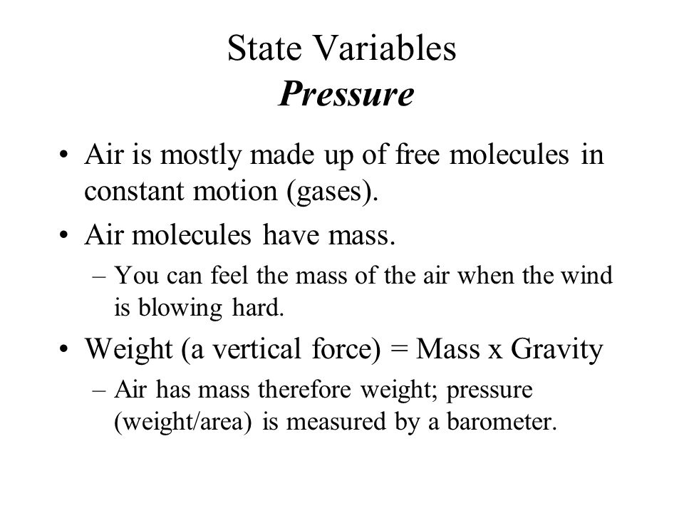 State Variables Pressure Air is mostly made up of free molecules in constant motion (gases). Air molecules have mass. –You can feel the mass of the ai