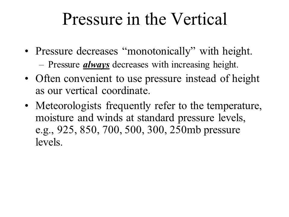 """Pressure in the Vertical Pressure decreases """"monotonically"""" with height. –Pressure always decreases with increasing height. Often convenient to use pr"""